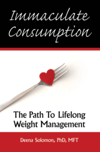 Immaculate Consumption, written by weight management expert Deena Solomon, PhD, MFT, to help people lose weight and keep it off, succeeding where diets fail.